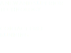 A NEW AND SUPERIOR TECHNOLOGY CONTACT FREE RUNNING